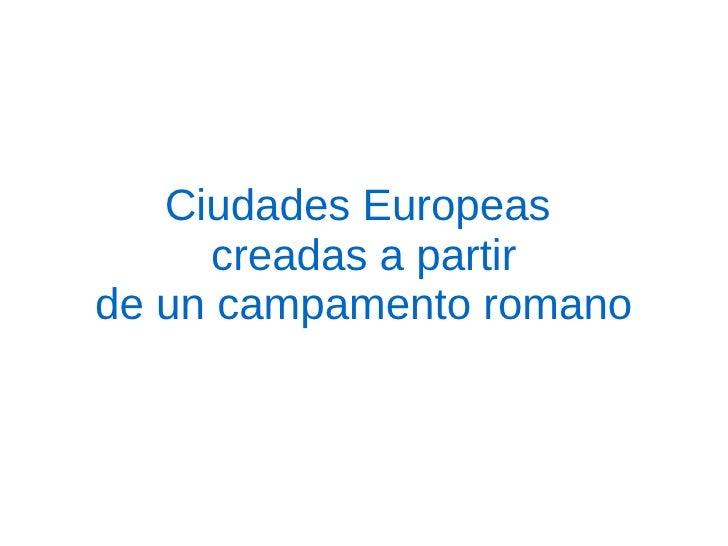 Ciudades Europeas      creadas a partirde un campamento romano