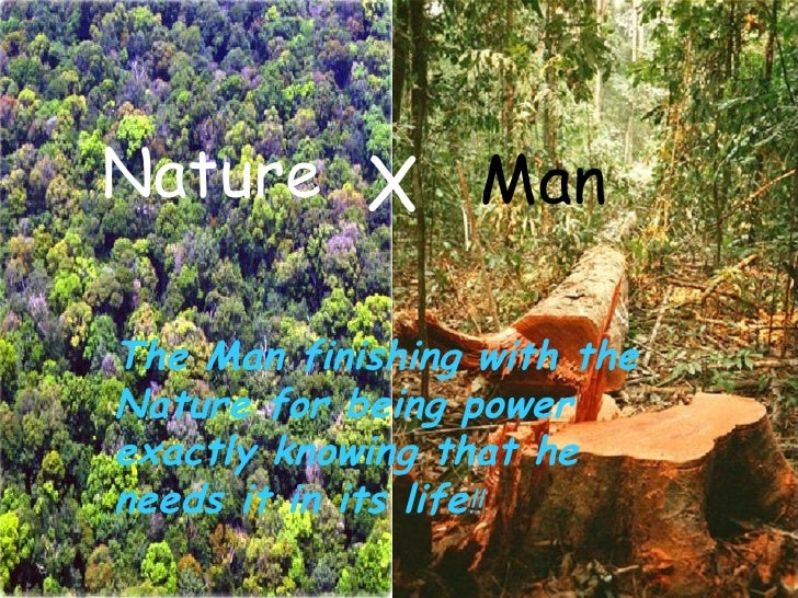 Nature X Man The Man finishing with the Nature for being power exactly knowing that he needs it in its life !!