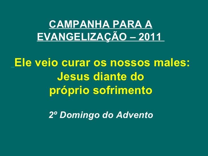 CAMPANHA PARA A EVANGELIZAÇÃO – 2011    Ele veio curar os nossos males: Jesus diante do própriosofrimento 2º Domingo do A...
