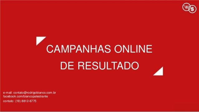 CAMPANHAS ONLINE DE RESULTADO e-mail: contato@rodrigobianco.com.br facebook.com/biancopalestrante contato: (19) 8812-6775