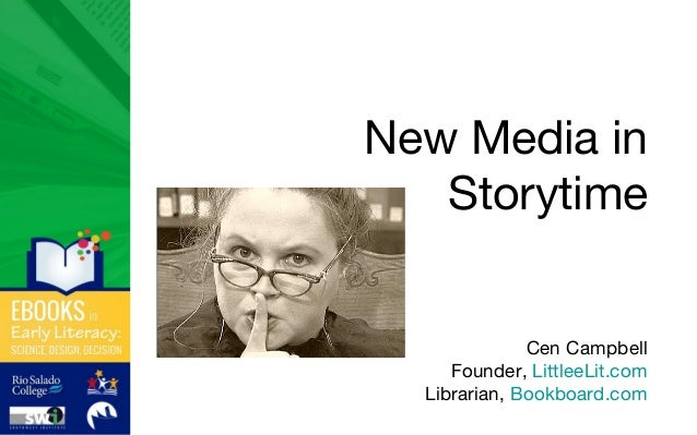 New Media in Storytime Cen Campbell Founder, LittleeLit.com Librarian, Bookboard.com
