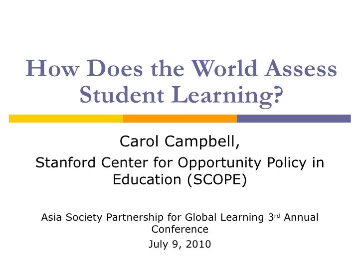 How Does the World Assess Student Learning? Carol Campbell, Stanford Center for Opportunity Policy in Education (SCOPE) As...