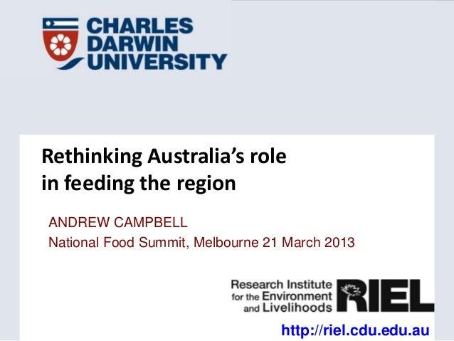 Rethinking Australia's rolein feeding the regionANDREW CAMPBELLNational Food Summit, Melbourne 21 March 2013              ...