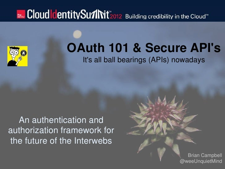 OAuth 101 & Secure APIs                  Its all ball bearings (APIs) nowadays  An authentication andauthorization framewo...