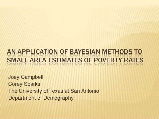AN APPLICATION OF BAYESIAN METHODS TOSMALL AREA ESTIMATES OF POVERTY RATESJoey CampbellCorey SparksThe University of Texas...