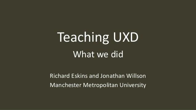 Teaching UXD What we did Richard Eskins and Jonathan Willson Manchester Metropolitan University