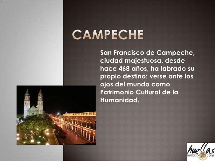Campeche<br />San Francisco de Campeche, ciudad majestuosa, desde hace 468 años, ha labrado su propio destino: verse ante ...
