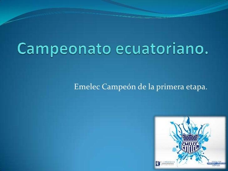 Campeonato ecuatoriano.<br />Emelec Campeón de la primera etapa.<br />