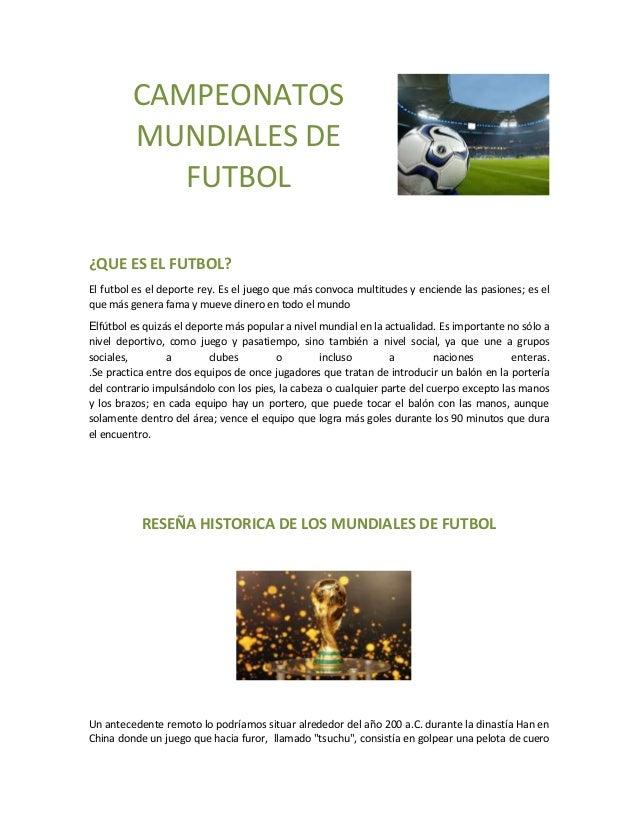 CAMPEONATOS MUNDIALES DE FUTBOL ¿QUE ES EL FUTBOL? El futbol es el deporte rey. Es el juego que más convoca multitudes y e...