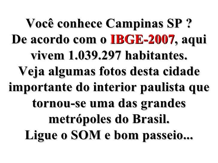 Você conhece Campinas SP ? De acordo com o  IBGE-2007 , aqui vivem 1.039.297 habitantes. Veja algumas fotos desta cidade i...