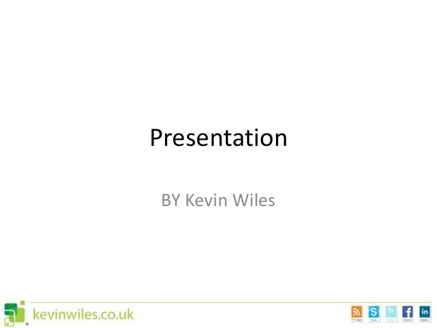 Presentation BY Kevin Wiles