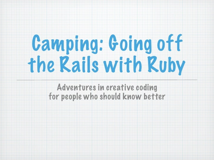 Camping: Going off the Rails with Ruby     Adventures in creative coding   for people who should know better