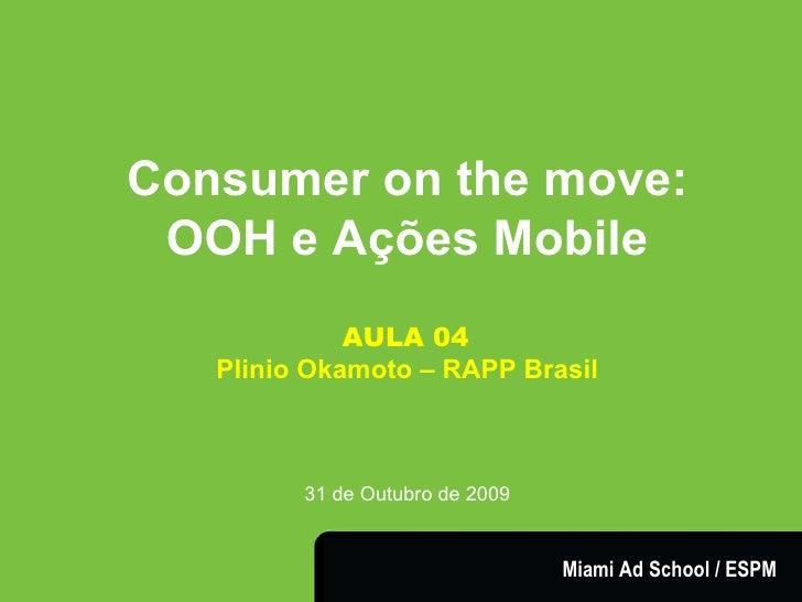 Consumer on the move: OOH e Ações Mobile AULA 04   Plinio Okamoto – RAPP Brasil 31 de Outubro de 2009 Miami Ad School / ESPM