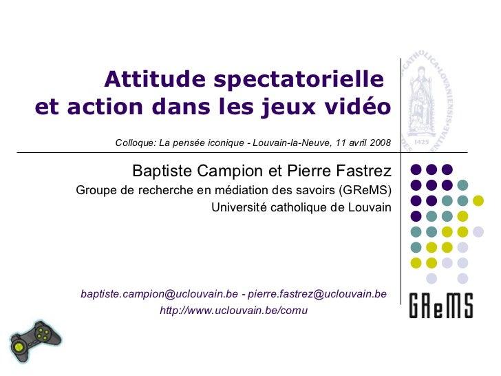 Attitude spectatorielle  et action dans les jeux vidéo Baptiste Campion et Pierre Fastrez Groupe de recherche en médiation...