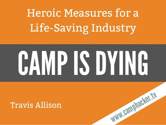 Travis Allison Heroic Measures for a Life-Saving Industry www.camphacker.tv CAMP IS DYING
