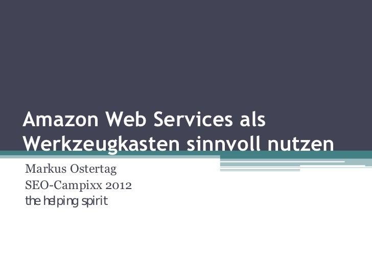 Amazon Web Services alsWerkzeugkasten sinnvoll nutzenMarkus OstertagSEO-Campixx 2012the helping spirit