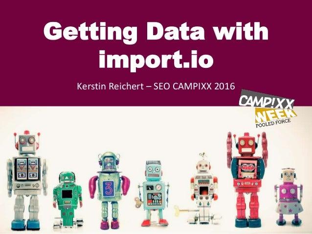 Getting Data with import.io Kerstin Reichert – SEO CAMPIXX 2016