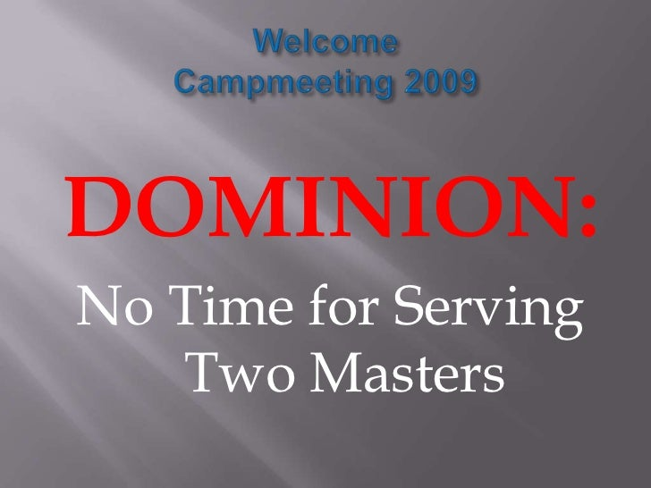Welcome Campmeeting 2009<br />DOMINION:<br />No Time for Serving Two Masters<br />