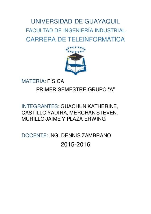 UNIVERSIDAD DE GUAYAQUIL FACULTAD DE INGENIERÍA INDUSTRIAL CARRERA DE TELEINFORMÁTICA MATERIA: FISICA PRIMER SEMESTRE GRUP...