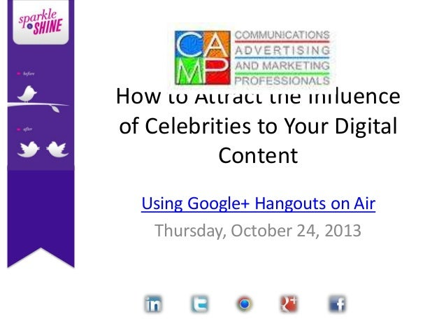 How to Attract the Influence of Celebrities to Your Digital Content Using Google+ Hangouts on Air Thursday, October 24, 20...