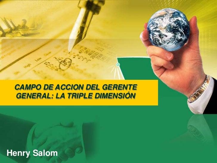 CAMPO DE ACCION DEL GERENTE GENERAL: LA TRIPLE DIMENSIÓN<br />Henry Salom<br />