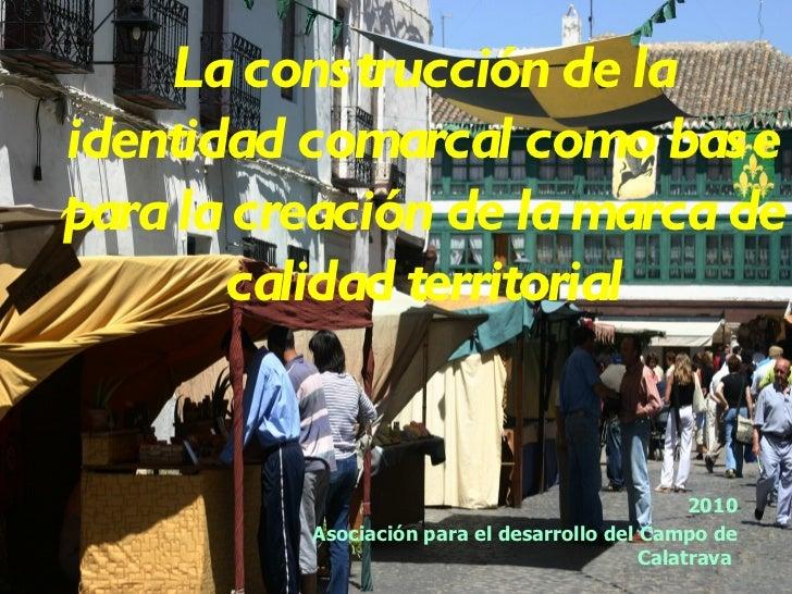 La construcción de la identidad comarcal como base para la creación de la marca de calidad territorial 2010 Asociación par...