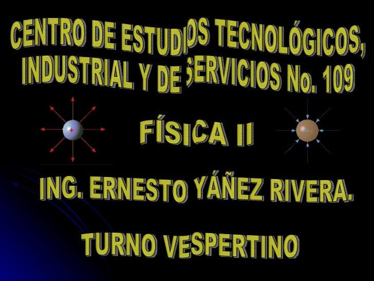 CENTRO DE ESTUDIOS TECNOLÓGICOS, INDUSTRIAL Y DE SERVICIOS No. 109 FÍSICA II ING. ERNESTO YÁÑEZ RIVERA. TURNO VESPERTINO