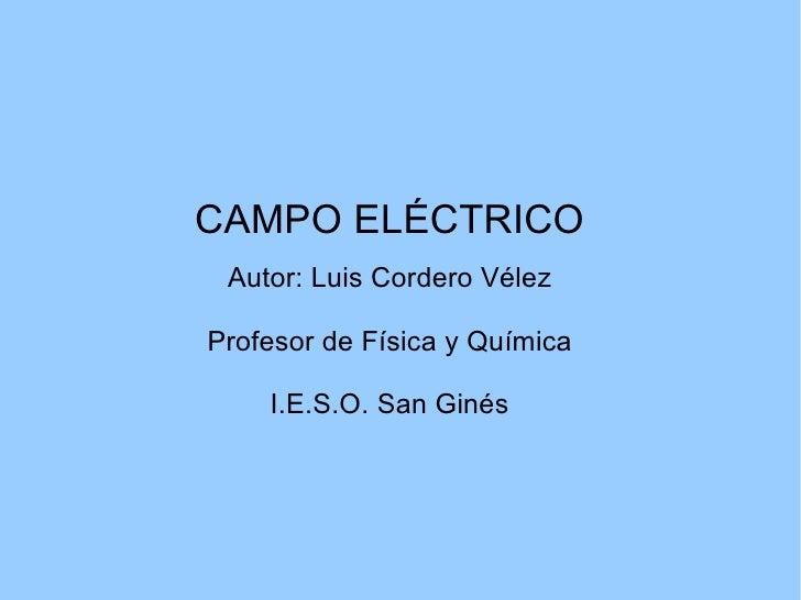 CAMPO ELÉCTRICO Autor: Luis Cordero Vélez Profesor de Física y Química I.E.S.O. San Ginés