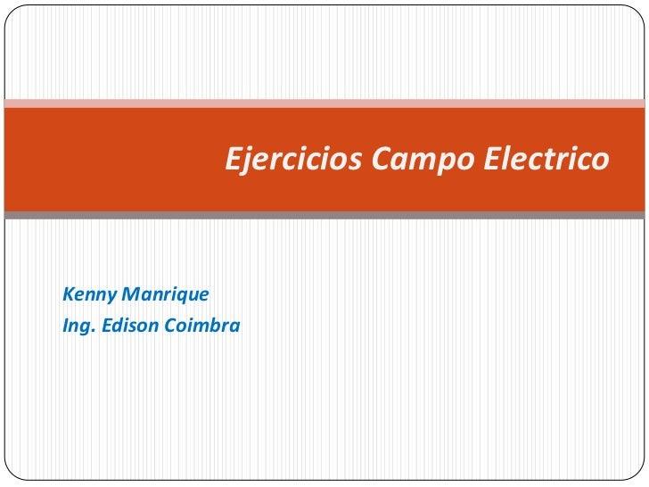 Kenny Manrique<br />Ing. Edison Coimbra<br />Ejercicios Campo Electrico<br />