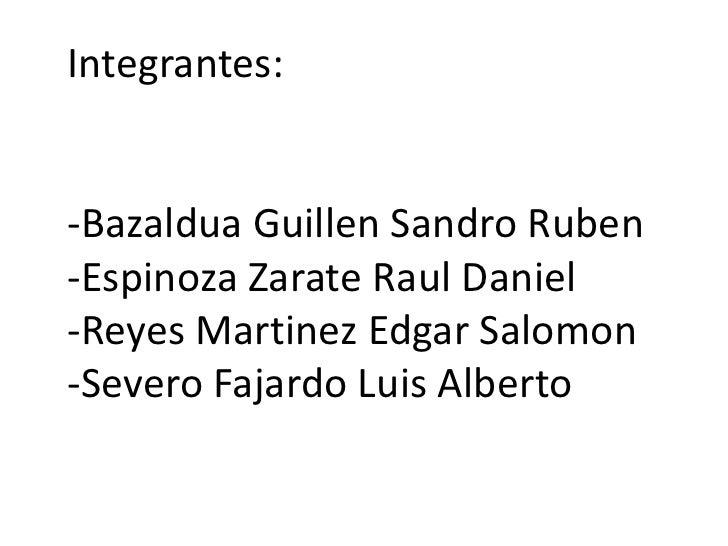 Integrantes:-Bazaldua Guillen Sandro Ruben-Espinoza Zarate Raul Daniel-Reyes Martinez Edgar Salomon-Severo Fajardo Luis Al...