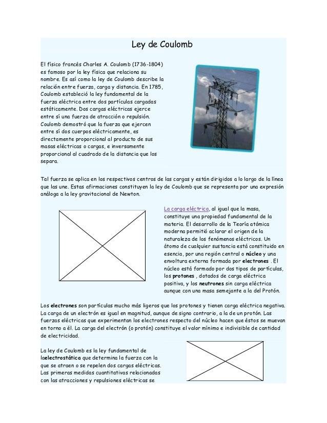 Ley de CoulombEl físico francés Charles A. Coulomb (1736-1804)es famoso por la ley física que relaciona sunombre. Es así c...
