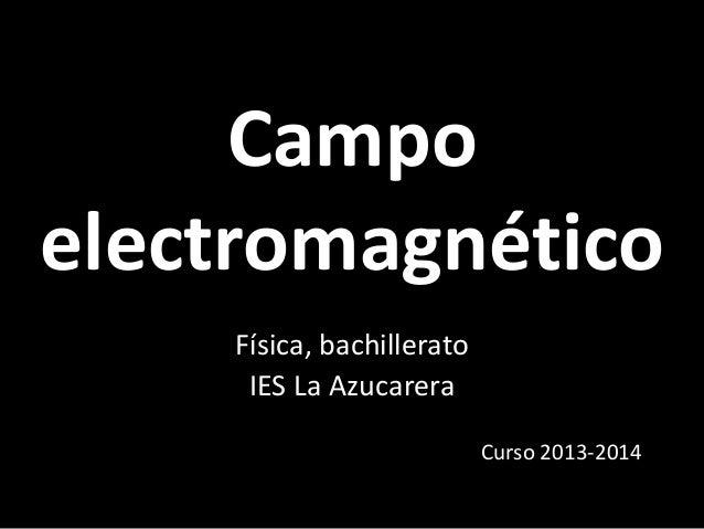 Campo electromagnético Física, bachillerato IES La Azucarera Curso 2013-2014