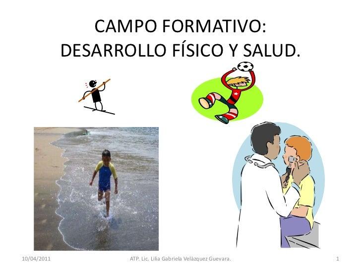 11/04/2011<br />ATP. Lic. Lilia Gabriela Velàzquez Guevara.<br />1<br />CAMPO FORMATIVO:DESARROLLO FÍSICO Y SALUD.<br />