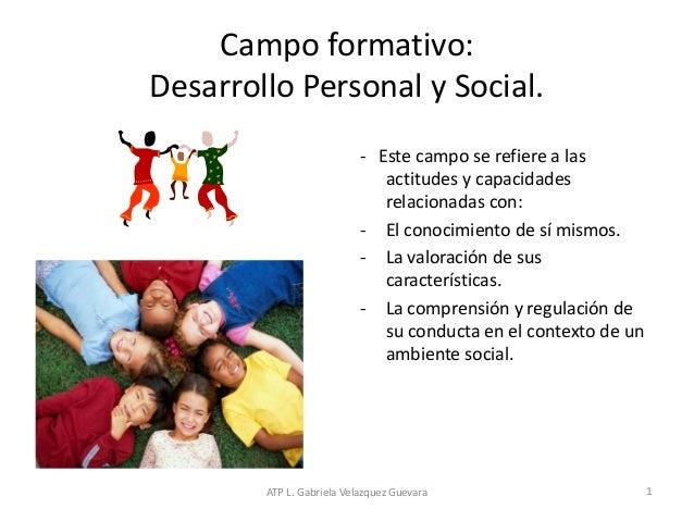 ATP L. Gabriela Velazquez Guevara 1 Campo formativo: Desarrollo Personal y Social. - Este campo se refiere a las actitudes...