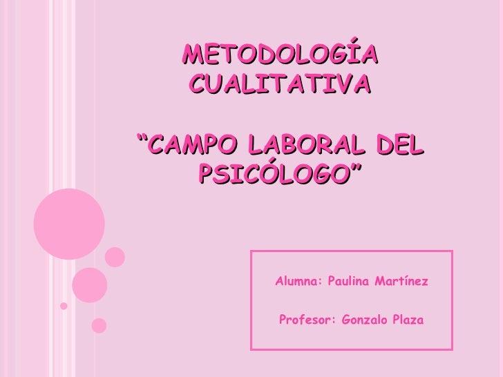 """METODOLOGÍA CUALITATIVA """"CAMPO LABORAL DEL PSICÓLOGO"""" Alumna: Paulina Martínez Profesor: Gonzalo Plaza"""