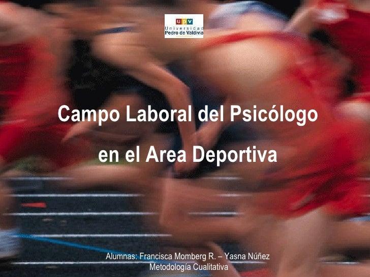 Campo Laboral del Psicologo  Área Deportiva Campo Laboral del Psicólogo en el Area Deportiva Alumnas: Francisca Momberg R....