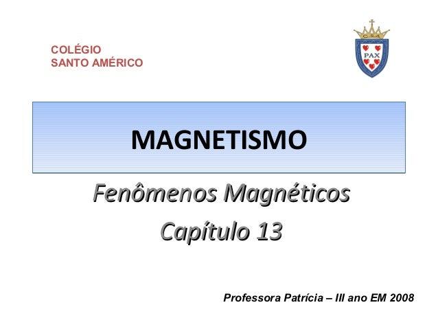 MAGNETISMOMAGNETISMO Fenômenos MagnéticosFenômenos Magnéticos Capítulo 13Capítulo 13 Professora Patrícia – III ano EM 2008...