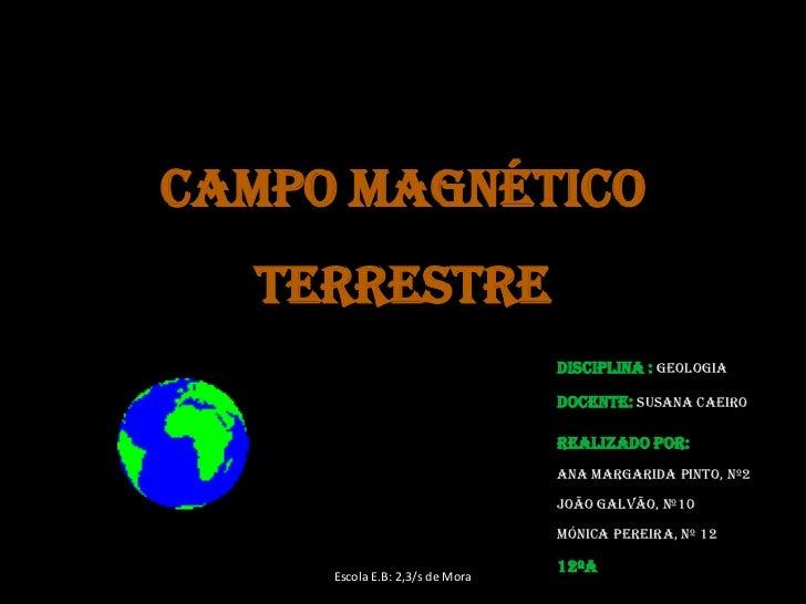 Campo magnético terrestre<br />Disciplina :Geologia<br />Docente:Susana Caeiro<br />Realizado por: <br />Ana margarida pin...