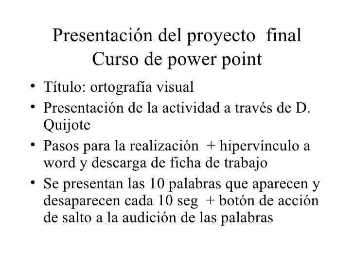 Presentación del proyecto  final Curso de power point <ul><li>Título: ortografía visual </li></ul><ul><li>Presentación de ...