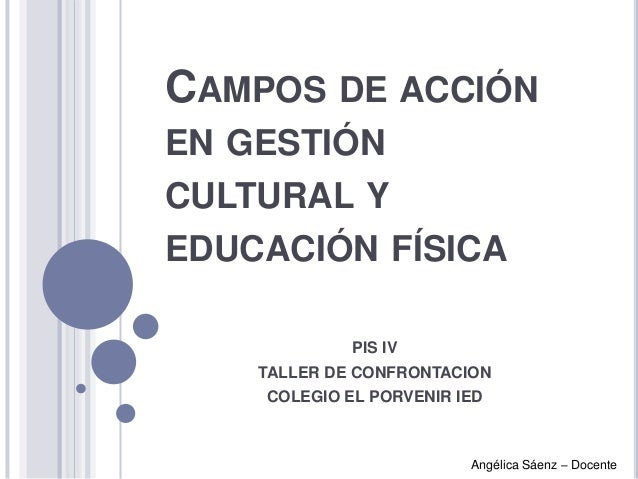 CAMPOS DE ACCIÓN EN GESTIÓN  CULTURAL Y EDUCACIÓN FÍSICA PIS IV TALLER DE CONFRONTACION COLEGIO EL PORVENIR IED  Angélica ...