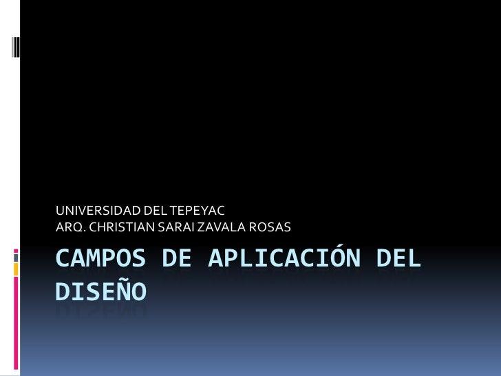 CAMPOS DE APLICACIÓN DEL DISEÑO<br />UNIVERSIDAD DEL TEPEYAC<br />ARQ. CHRISTIAN SARAI ZAVALA ROSAS<br />