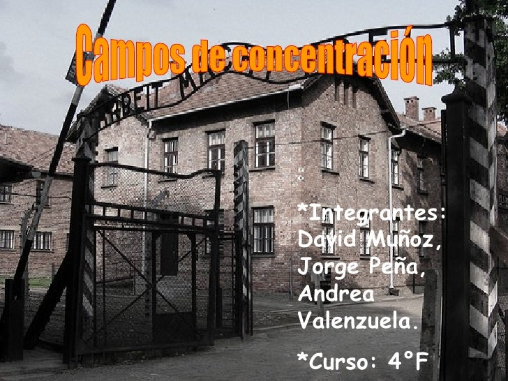 Campos de concentración *Integrantes: David Muñoz, Jorge Peña, Andrea Valenzuela. *Curso: 4°F