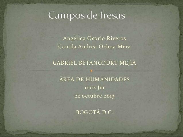 Angélica Osorio Riveros Camila Andrea Ochoa Mera GABRIEL BETANCOURT MEJÍA ÁREA DE HUMANIDADES 1002 Jm 22 octubre 2013 BOGO...
