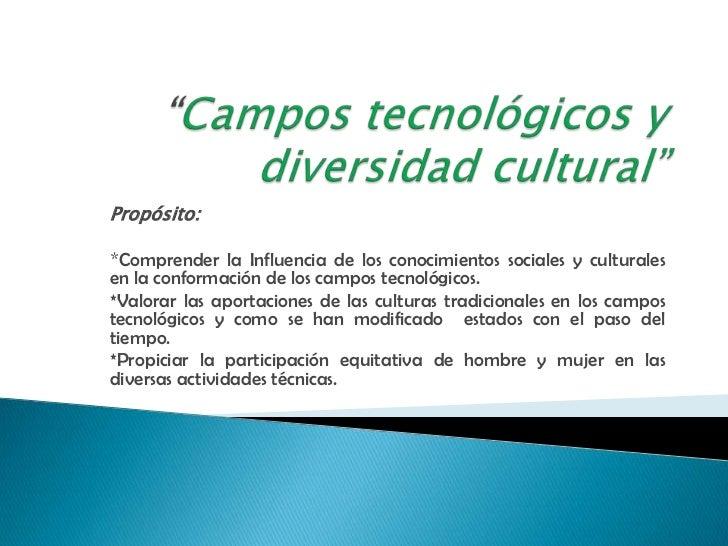 Propósito:*Comprender la Influencia de los conocimientos sociales y culturalesen la conformación de los campos tecnológico...