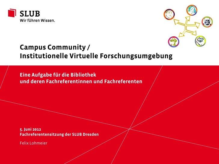 Campus Community / Institutionelle Virtuelle Forschungsumgebung. Eine Aufgabe für die Bibliothek und deren Fachreferentinnen und Fachreferenten.