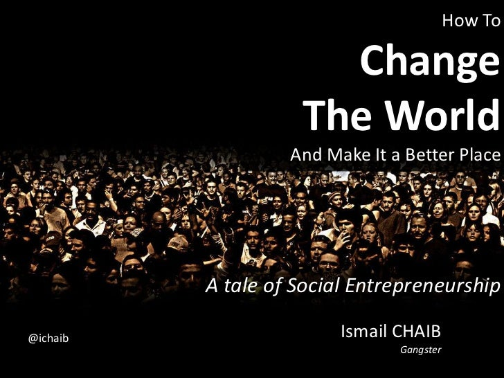 How ToChangeThe World And Make It a Better Place<br />A tale of Social Entrepreneurship<br />Ismail CHAIBGangster<br />@ic...