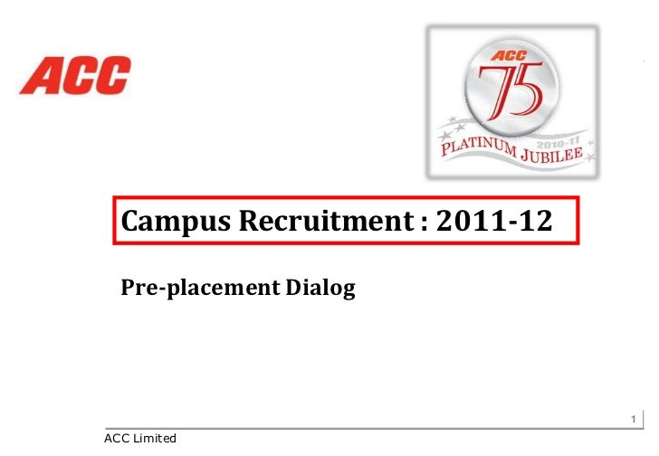 Campus Recruitment : 2011-12  Pre-placement Dialog                                 1ACC Limited