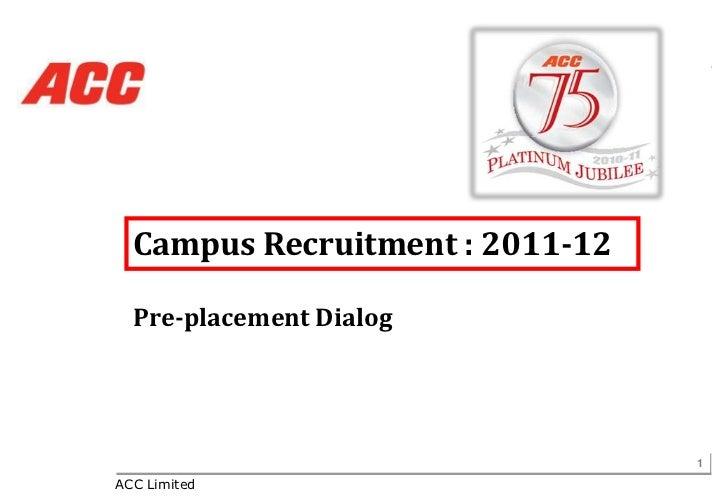 Campus Recruitment : 2011-12  Pre-placement Dialog                                 1ACC Limited