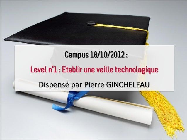 Campus 18/10/2012 :Level n°1 : Etablir une veille technologique  Dispensé par Pierre GINCHELEAU