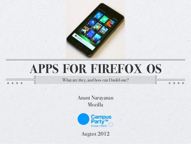 APPS FOR FIREFOX OS What are they, and how can I build one?  Anant Narayanan Mozilla  August 2012
